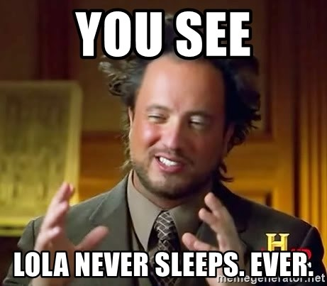 Ancient Aliens - you see lola never sleeps. ever.