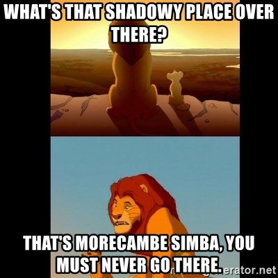 Lion King Shadowy Place - what's that shadowy place over there? that's morecambe simba, you must never go there.