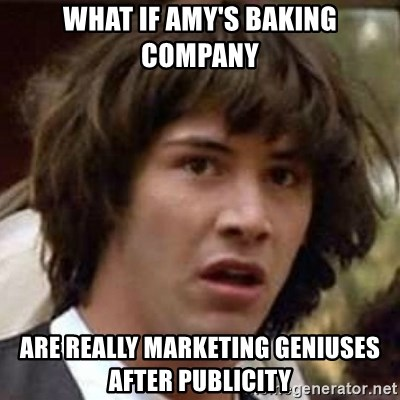 Conspiracy Keanu - What if Amy's Baking Company Are really marketing geniuses after publicity