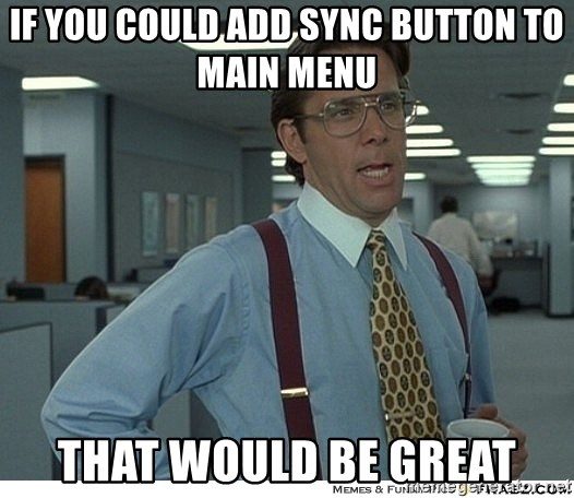 That would be great - If you could add sync button to main menu that would be great