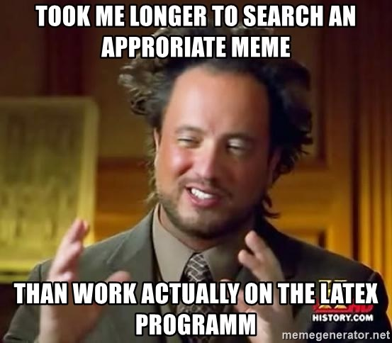 Ancient Aliens - took me longer to search an approriate meme than work actually on the latex programm