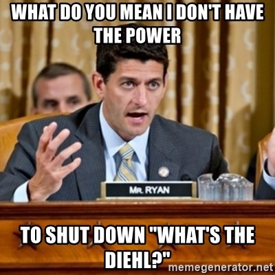 "Paul Ryan Meme  - what do you mean i don't have the power to shut down ""what's the diehl?"""