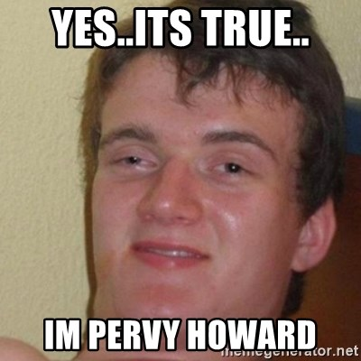 really high guy - Yes..ITS true.. im pervy howard