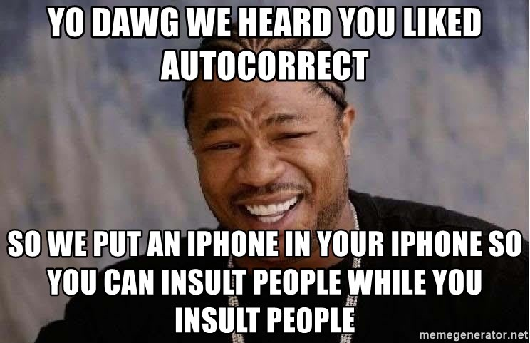 yo dawg we heard you liked autocorrect so we put an iphone in your iphone so you can insult people w yo dawg we heard you liked autocorrect so we put an iphone in your