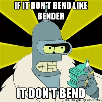 Bender IMHO - If it don't bend like bender it don't bend