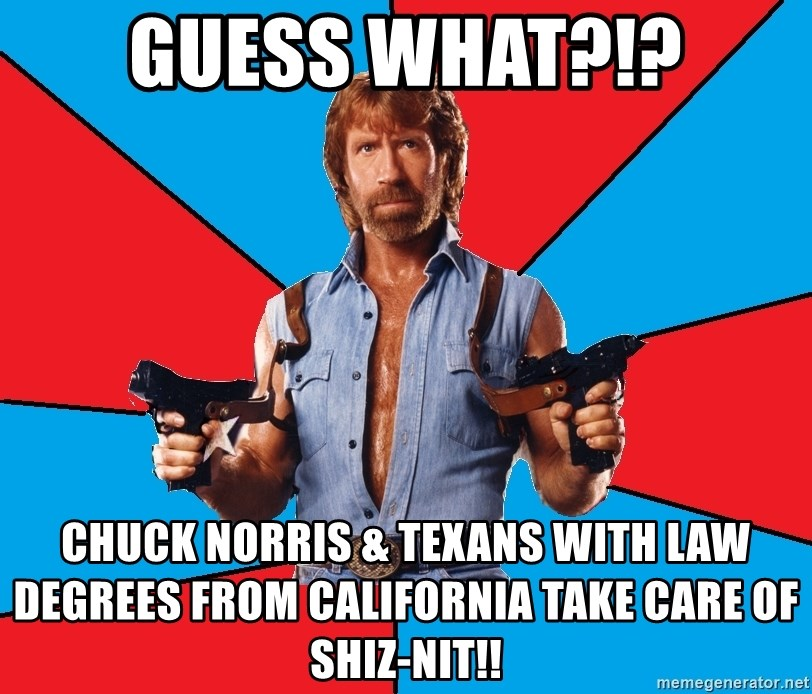 Chuck Norris  - guess what?!? chuck norris & texans with law degrees from california take care of shiz-nit!!