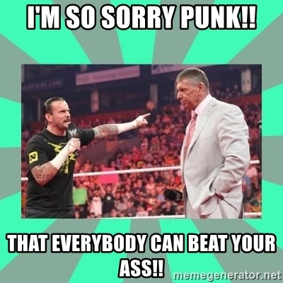 CM Punk Apologize! - I'M SO SORRY PUNK!! THAT EVERYBODY CAN BEAT YOUR ASS!!