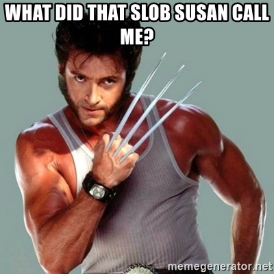 Wolverine - What did that slob susan call me?