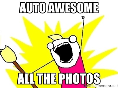 X ALL THE THINGS - auto awesome all the photos