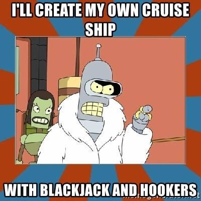 Blackjack and hookers bender - I'll create my own cruise ship  with blackjack and hookers