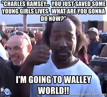 """charles ramsey 3 - """"charles ramsey...  you just saved some young girls lives.  What are you gonna do now?"""" I'm going to walley world!!"""