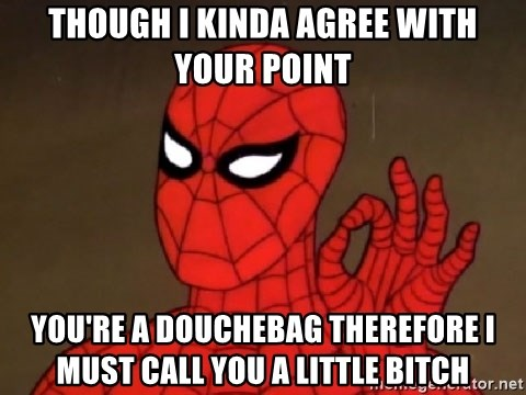 Spiderman Approves - Though i kinda agree with your point you're a douchebag therefore i must call you a little bitch