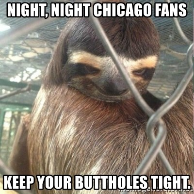 Creepy Sloth Rape - Night, Night chicago fans keep your buttholes tight.