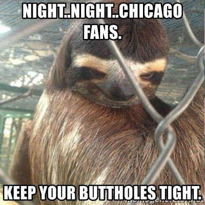 Creepy Sloth Rape - Night..night..chicago fans. keep your buttholes tight.