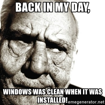 Back In My Day - Back in my day, Windows was clean when it was installed!