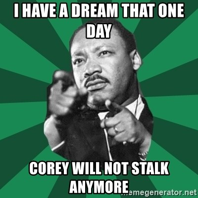 Martin Luther King jr.  - I HAVE A DREAM THAT ONE DAY  COREY WILL NOT STALK ANYMORE