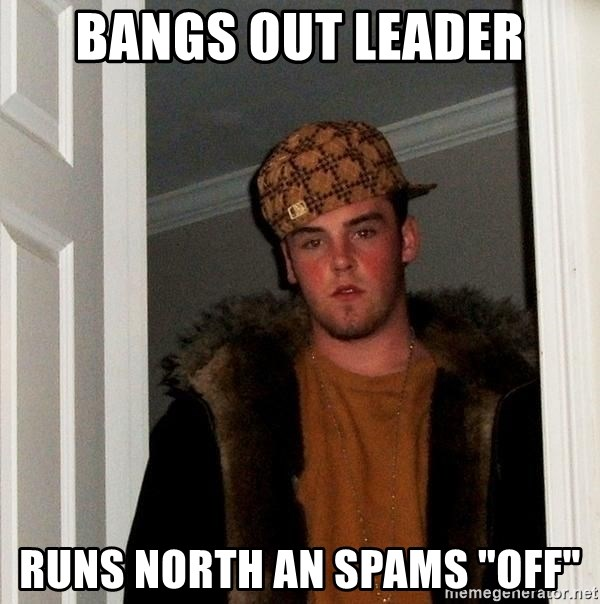 "Scumbag Steve - Bangs out leader runs north an spams ""OFF"""