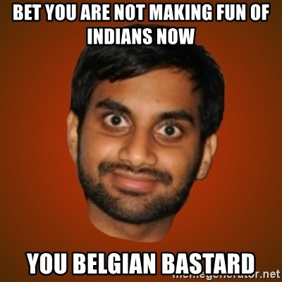 Generic Indian Guy - Bet you are not making fun of Indians now  You Belgian Bastard