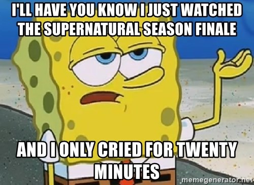 Only Cried for 20 minutes Spongebob - I'll have you know I just watched the supernatural season finale and i only cried for twenty minutes