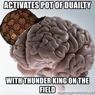 Scumbag Brain - activates pot of duailty with thunder king on the field