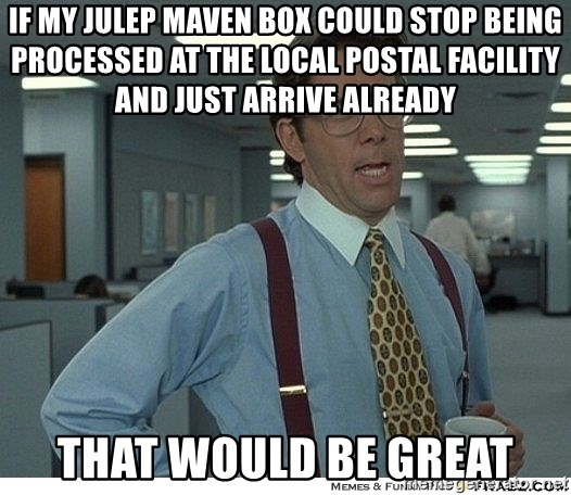 That would be great - If my julep maven box could stop being processeD at the local postal facility and just arrive already That would be great