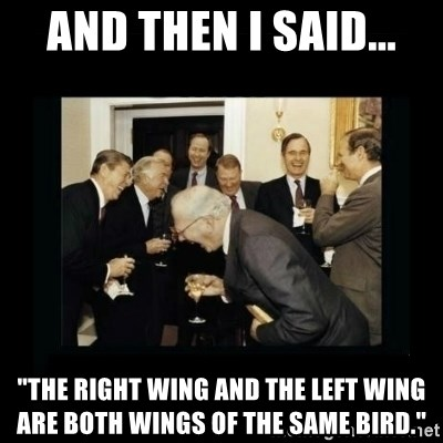 """Rich Men Laughing - AND THEN I SAID... """"the right wing and the left wing are both wings of the same bird."""""""