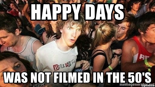 -Sudden Clarity Clarence - Happy Days was not filmed in the 50's