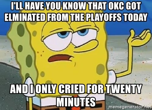 Only Cried for 20 minutes Spongebob - I'll have you know that okc got elminated from the playoffs today  And i only cried for twenty minutes
