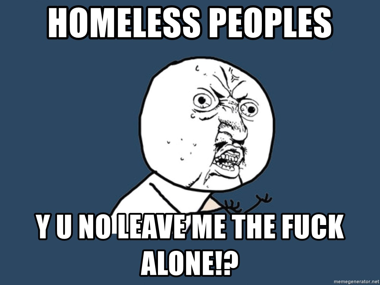 Y U No - Homeless peoples Y u no leave me the fuck alone!?