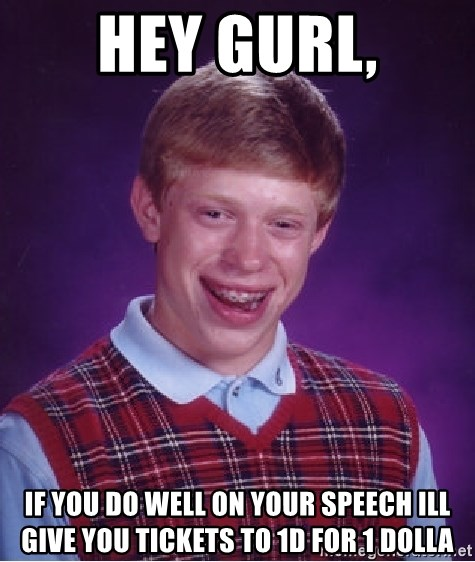 Bad Luck Brian - Hey gurl, If you do well on your speech ill give you tickets to 1D for 1 dolla