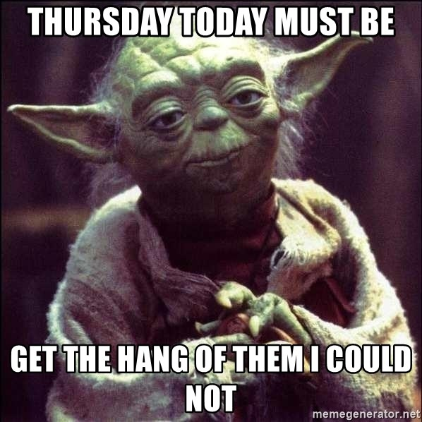 Advice Yoda - Thursday Today must be Get the hang of them I could not