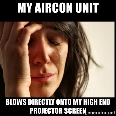 First World Problems - My Aircon unit blows directly onto my high end projector screen