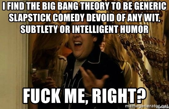 """""""fuck me right?"""" meme - i find the big bang theory to be generic slapstick comedy devoid of any wit, subtlety or intelligent humor fuck me, right?"""