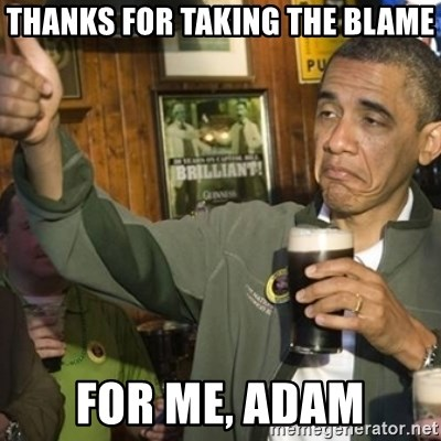 THUMBS UP OBAMA - thanks for taking the blame for me, adam