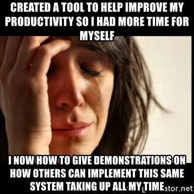 First World Problems - Created a tool to help improve my productivity so I had more time for myself I now how to give demonstrations on how others can implement this same system taking up all my time