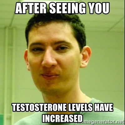 Scumbag Edu Testosterona - after seeing you testosterone levels have increased