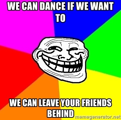 Trollface - we can dance if we want to we can leave your friends behind