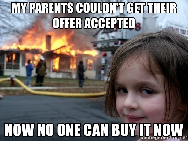 Disaster Girl - my parents couldn't get their offer accepted now no one can buy it now