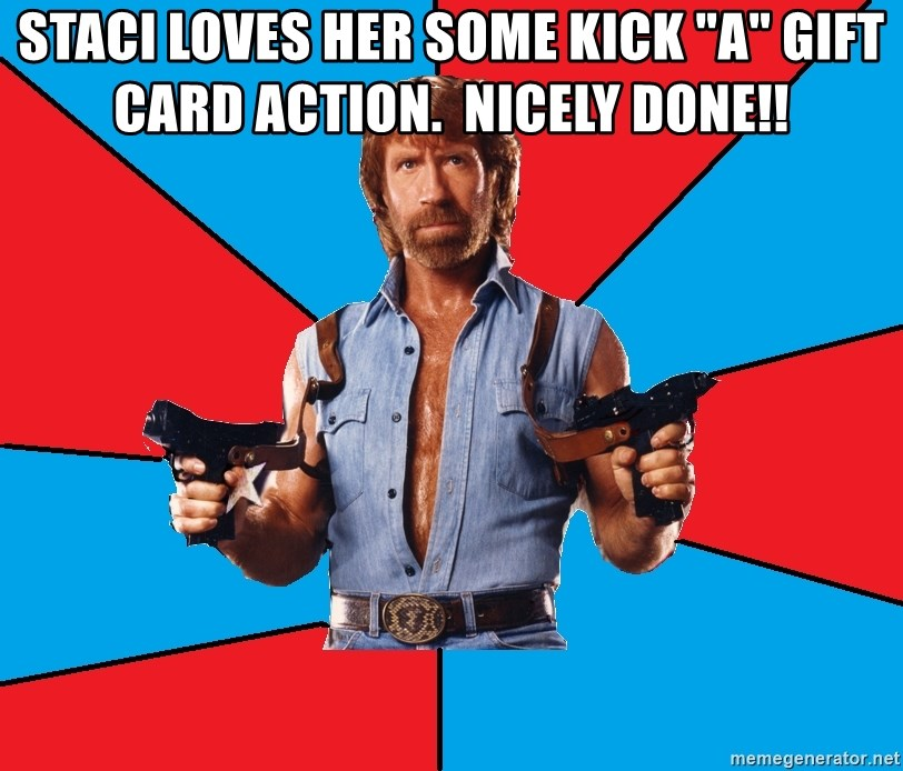 """Chuck Norris  - staci loves her some kick """"A"""" gift card action.  Nicely done!!"""