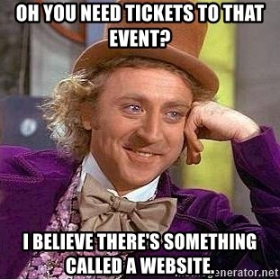 Willy Wonka - Oh you need tickets to that event? I believe there's something called a Website.