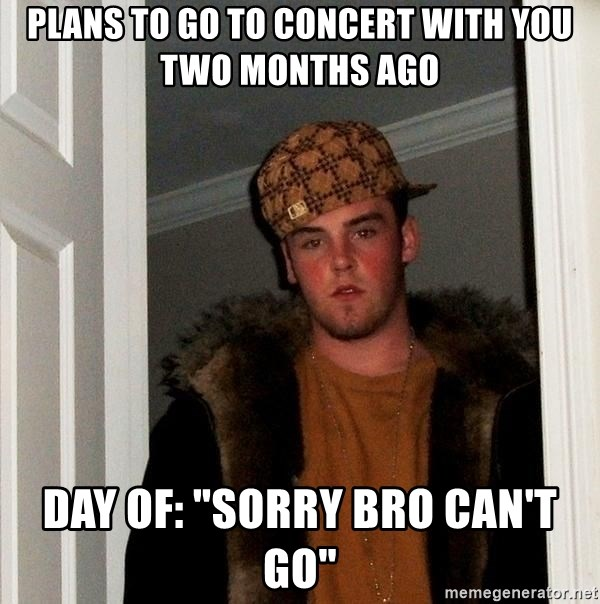 """Scumbag Steve - Plans to go to concert with you two months ago Day of: """"Sorry bro can't go"""""""