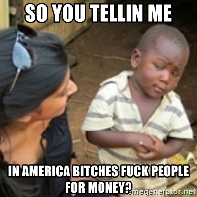 Skeptical african kid  - SO YOU TELLIN ME IN AMERICA BITCHES FUCK PEOPLE FOR MONEY?