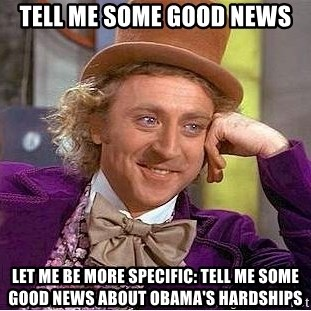 Willy Wonka - Tell me some good news Let me be more specific: tell me some good news about Obama's hardships