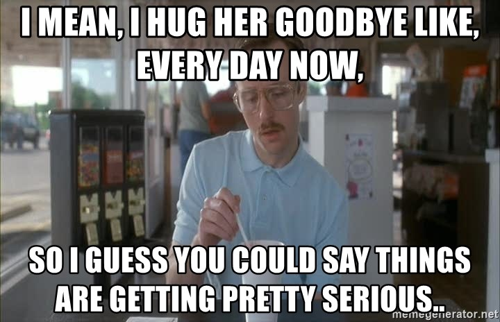so i guess you could say things are getting pretty serious - I mean, I hug her goodbye like, every day now, So i guess you could say things are getting pretty serious..
