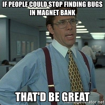 Yeah that'd be great... - If people could stop finding bugs in Magnet bank That'd be great