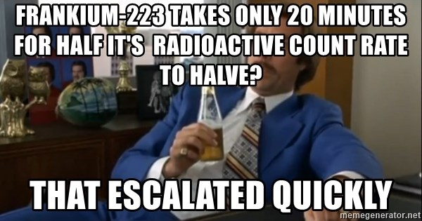 well that escalated quickly  - frankium-223 takes only 20 minutes for half it's  radioactive count rate to halve? That escalated quickly
