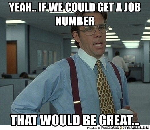 That would be great - yEAH.. IF WE COULD GET A JOB NUMBER THAT WOULD BE GREAT...