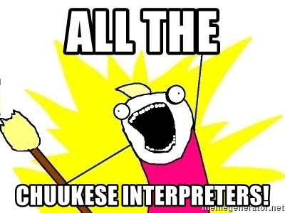 X ALL THE THINGS - all the CHUUKESE INTERPRETERS!
