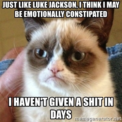 Grumpy Cat  - JUST LIKE lUKE jACKSON, i THINK i MAY BE EMOTIONALLY CONSTIPATED I HAVEN'T GIVEN A SHIT IN DAYS