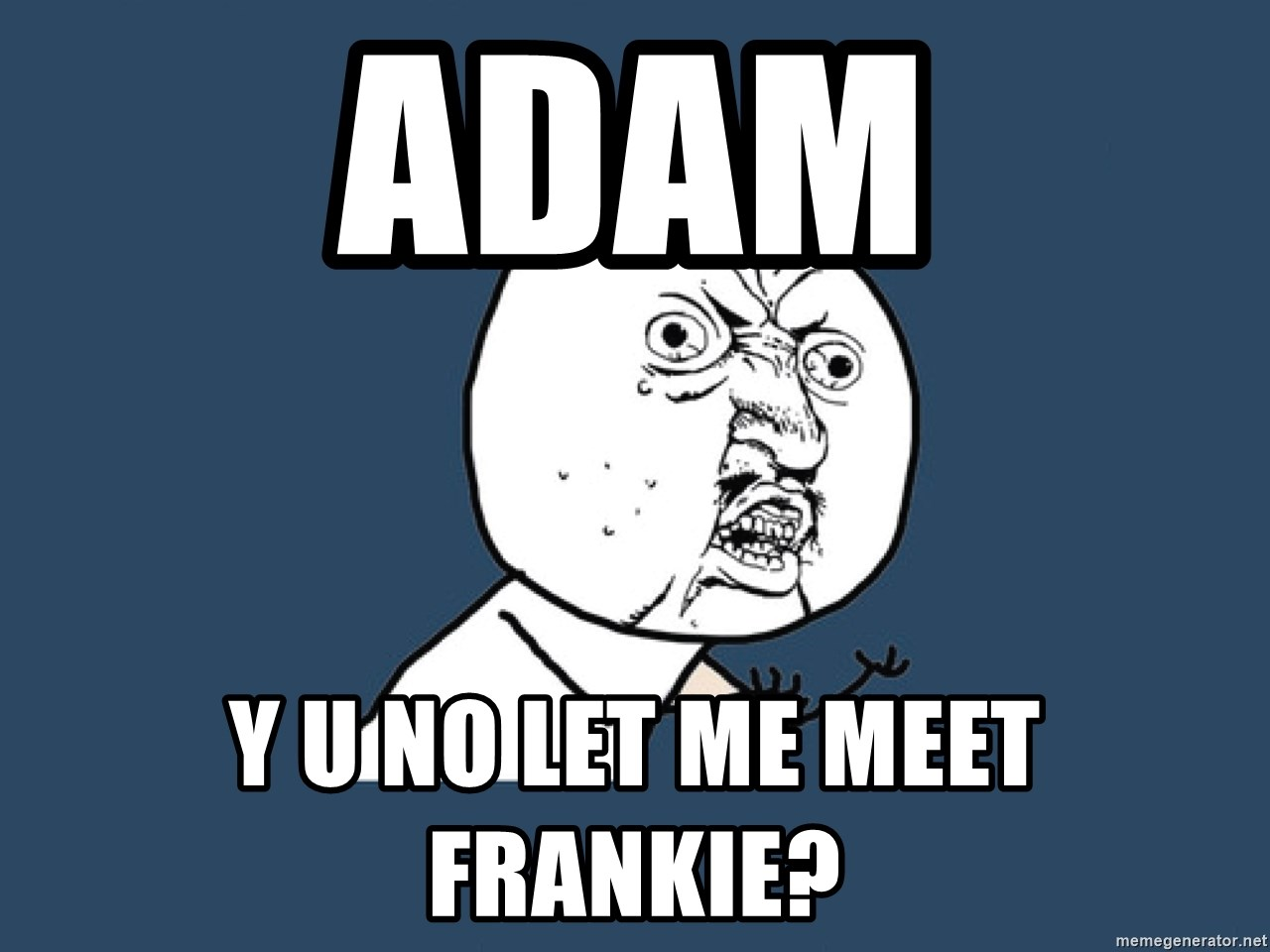 Y U No - adam y u no let me meet Frankie?